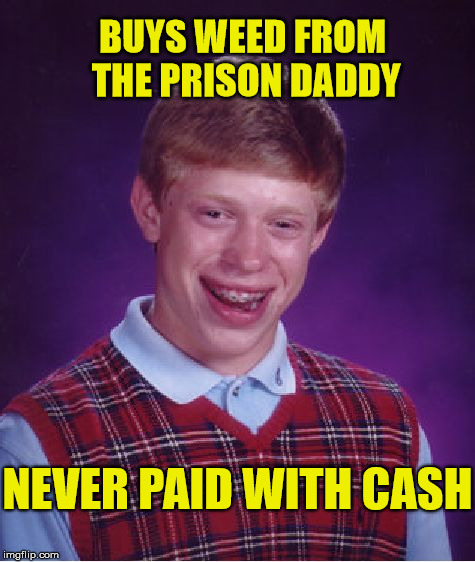 Why's Brian walking funny ? | BUYS WEED FROM THE PRISON DADDY NEVER PAID WITH CASH | image tagged in memes,bad luck brian,funny,weed,prison | made w/ Imgflip meme maker