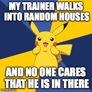 MY TRAINER WALKS INTO RANDOM HOUSES AND NO ONE CARES THAT HE IS IN THERE | image tagged in pokemon logic | made w/ Imgflip meme maker