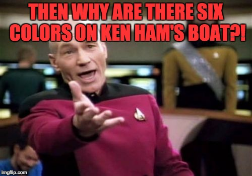 Picard Wtf Meme | THEN WHY ARE THERE SIX COLORS ON KEN HAM'S BOAT?! | image tagged in memes,picard wtf | made w/ Imgflip meme maker
