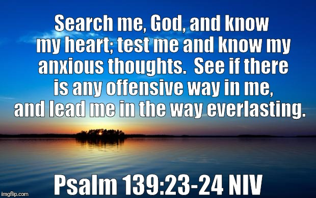 Inspirational Quote | Search me, God, and know my heart; test me and know my anxious thoughts.  See if there is any offensive way in me, and lead me in the way ev | image tagged in inspirational quote | made w/ Imgflip meme maker