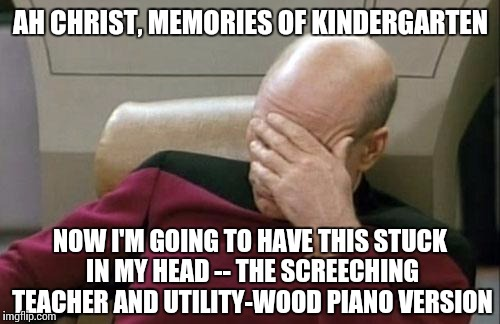 Captain Picard Facepalm Meme | AH CHRIST, MEMORIES OF KINDERGARTEN NOW I'M GOING TO HAVE THIS STUCK IN MY HEAD -- THE SCREECHING TEACHER AND UTILITY-WOOD PIANO VERSION | image tagged in memes,captain picard facepalm | made w/ Imgflip meme maker