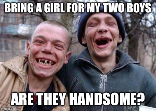 Ugly Twins Meme | BRING A GIRL FOR MY TWO BOYS ARE THEY HANDSOME? | image tagged in memes,ugly twins | made w/ Imgflip meme maker