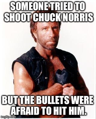 Chuck Norris Flex | SOMEONE TRIED TO SHOOT CHUCK NORRIS BUT THE BULLETS WERE AFRAID TO HIT HIM. | image tagged in memes,chuck norris flex,chuck norris | made w/ Imgflip meme maker