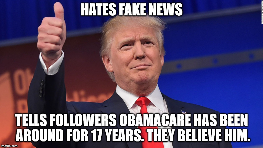 Donald Trump Is Proud | HATES FAKE NEWS TELLS FOLLOWERS OBAMACARE HAS BEEN AROUND FOR 17 YEARS. THEY BELIEVE HIM. | image tagged in donald trump is proud | made w/ Imgflip meme maker