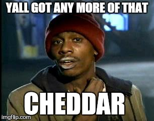 Y'all Got Any More Of That Meme | YALL GOT ANY MORE OF THAT CHEDDAR | image tagged in memes,yall got any more of | made w/ Imgflip meme maker