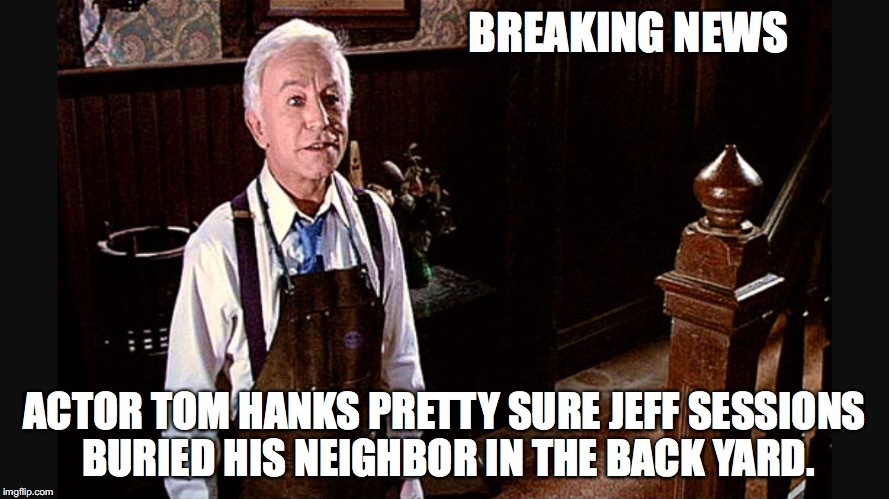 BREAKING NEWS ACTOR TOM HANKS PRETTY SURE JEFF SESSIONS BURIED HIS NEIGHBOR IN THE BACK YARD. | image tagged in make america great again,attorney general,tom hanks,henry gibson,the burbs,jeff sessions | made w/ Imgflip meme maker