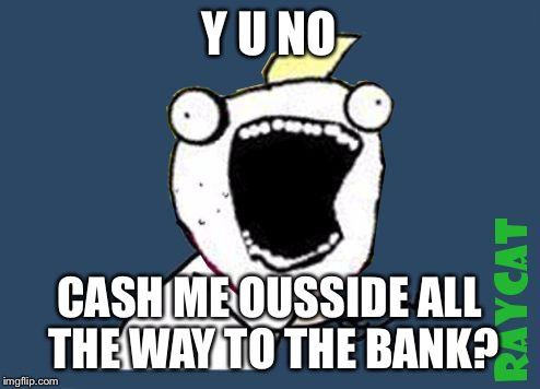 Y U No X All The Y | Y U NO CASH ME OUSSIDE ALL THE WAY TO THE BANK? | image tagged in y u no x all the y | made w/ Imgflip meme maker