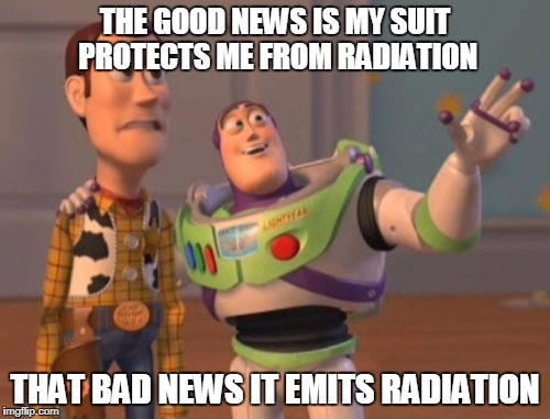 X, X Everywhere Meme | THE GOOD NEWS IS MY SUIT PROTECTS ME FROM RADIATION THAT BAD NEWS IT EMITS RADIATION | image tagged in memes,x,x everywhere,x x everywhere | made w/ Imgflip meme maker