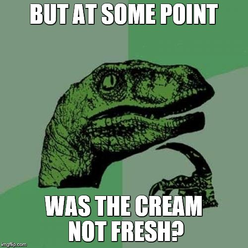 Philosoraptor Meme | BUT AT SOME POINT WAS THE CREAM NOT FRESH? | image tagged in memes,philosoraptor | made w/ Imgflip meme maker