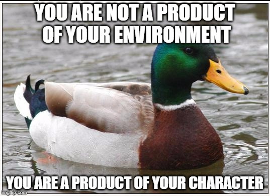 Actual Advice Mallard Meme | YOU ARE NOT A PRODUCT OF YOUR ENVIRONMENT YOU ARE A PRODUCT OF YOUR CHARACTER | image tagged in memes,actual advice mallard | made w/ Imgflip meme maker