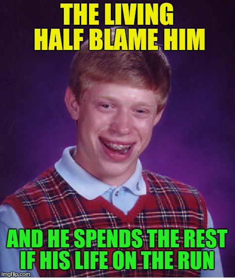 Bad Luck Brian Meme | THE LIVING HALF BLAME HIM AND HE SPENDS THE REST IF HIS LIFE ON THE RUN | image tagged in memes,bad luck brian | made w/ Imgflip meme maker