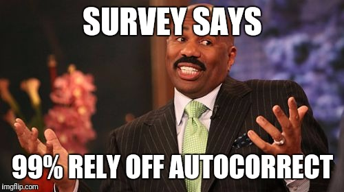 Steve Harvey Meme | SURVEY SAYS 99% RELY OFF AUTOCORRECT | image tagged in memes,steve harvey | made w/ Imgflip meme maker