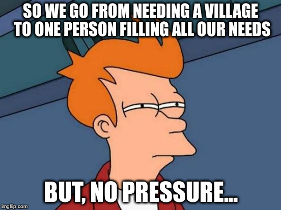 Futurama Fry Meme | SO WE GO FROM NEEDING A VILLAGE TO ONE PERSON FILLING ALL OUR NEEDS BUT, NO PRESSURE... | image tagged in memes,futurama fry | made w/ Imgflip meme maker