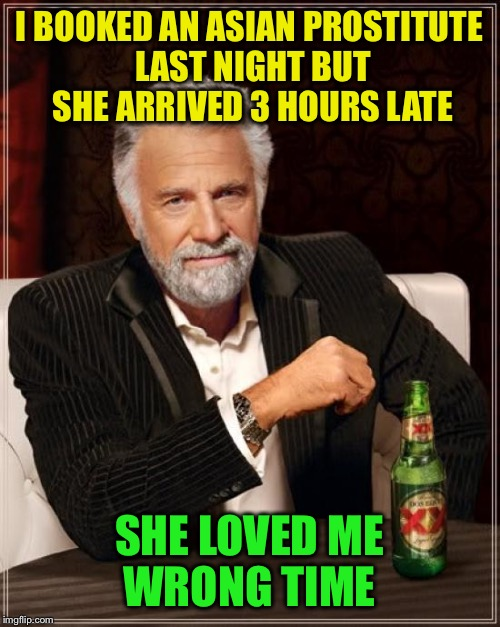 Late for an important date | I BOOKED AN ASIAN PROSTITUTE LAST NIGHT BUT SHE ARRIVED 3 HOURS LATE SHE LOVED ME WRONG TIME | image tagged in memes,the most interesting man in the world,funny | made w/ Imgflip meme maker