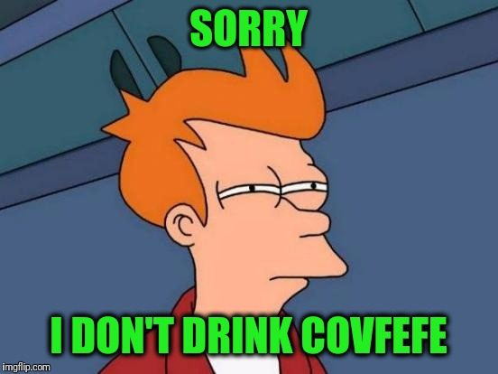 Futurama Fry Meme | SORRY I DON'T DRINK COVFEFE | image tagged in memes,futurama fry | made w/ Imgflip meme maker
