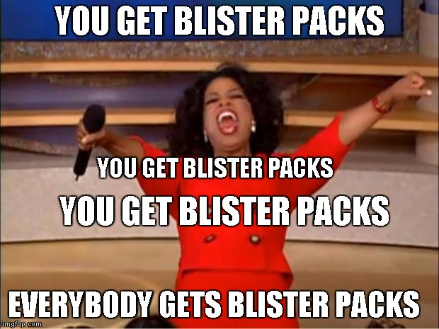 Oprah You Get A Meme | YOU GET BLISTER PACKS EVERYBODY GETS BLISTER PACKS YOU GET BLISTER PACKS YOU GET BLISTER PACKS | image tagged in memes,oprah you get a | made w/ Imgflip meme maker