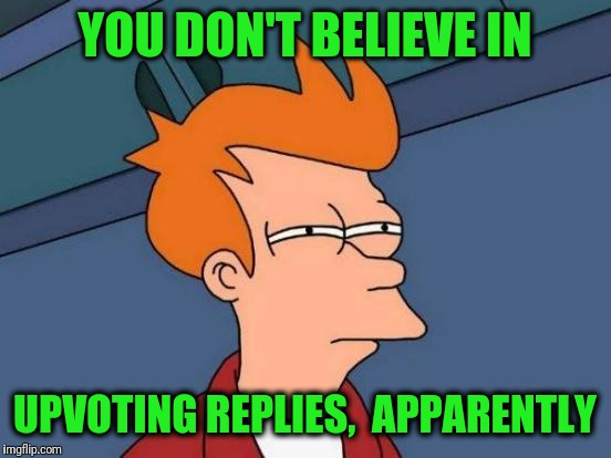 Futurama Fry Meme | YOU DON'T BELIEVE IN UPVOTING REPLIES,  APPARENTLY | image tagged in memes,futurama fry | made w/ Imgflip meme maker