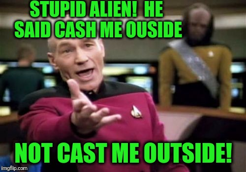 Picard Wtf Meme | STUPID ALIEN!  HE SAID CASH ME OUSIDE NOT CAST ME OUTSIDE! | image tagged in memes,picard wtf | made w/ Imgflip meme maker
