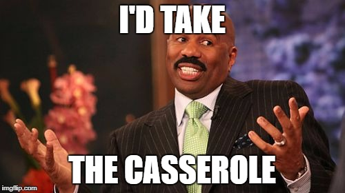 Steve Harvey Meme | I'D TAKE THE CASSEROLE | image tagged in memes,steve harvey | made w/ Imgflip meme maker