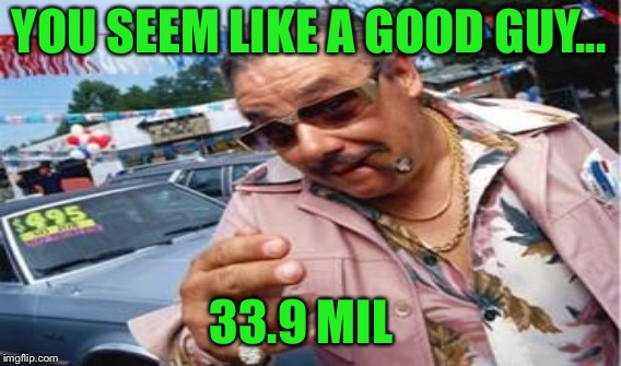 YOU SEEM LIKE A GOOD GUY... 33.9 MIL | made w/ Imgflip meme maker
