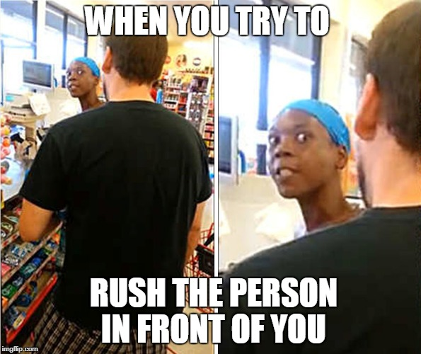 WHEN YOU TRY TO RUSH THE PERSON IN FRONT OF YOU | image tagged in dont even | made w/ Imgflip meme maker