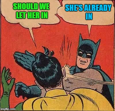 Batman Slapping Robin Meme | SHOULD WE LET HER IN SHE'S ALREADY IN | image tagged in memes,batman slapping robin | made w/ Imgflip meme maker