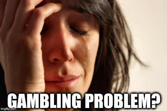 First World Problems Meme | GAMBLING PROBLEM? | image tagged in memes,first world problems | made w/ Imgflip meme maker