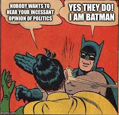 Political Bat | NOBODY WANTS TO HEAR YOUR INCESSANT OPINION OF POLITICS YES THEY DO! I AM BATMAN | image tagged in memes,batman slapping robin,political meme,annoyed,biased media | made w/ Imgflip meme maker