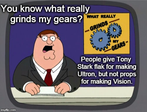 Peter Griffin News Meme | You know what really grinds my gears? People give Tony Stark flak for making Ultron, but not props for making Vision. | image tagged in memes,peter griffin news,grinds my gears,tony stark,iron man,ultron | made w/ Imgflip meme maker