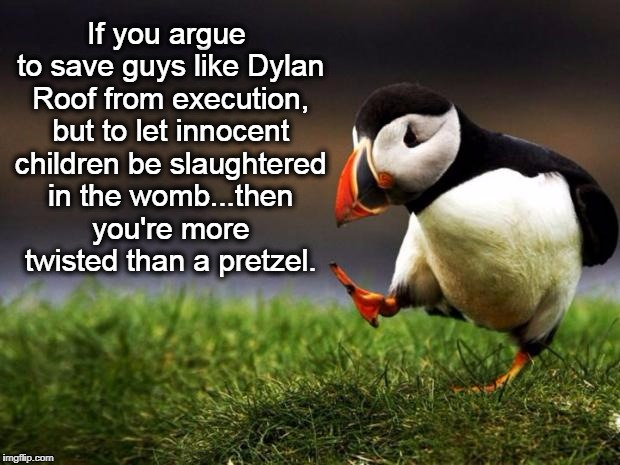 Unpopular Opinion Puffin | If you argue to save guys like Dylan Roof from execution, but to let innocent children be slaughtered in the womb...then you're more twisted | image tagged in memes,unpopular opinion puffin,death penalty,abortion,liberal logic,prolife | made w/ Imgflip meme maker