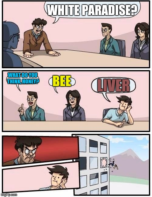 Boardroom Meeting Suggestion Meme | WHITE PARADISE? WHAT DO YOU THINK, HONEY? BEE LIVER | image tagged in memes,boardroom meeting suggestion | made w/ Imgflip meme maker