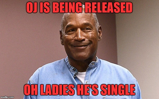 OJ IS BEING RELEASED OH LADIES HE'S SINGLE | image tagged in oj | made w/ Imgflip meme maker