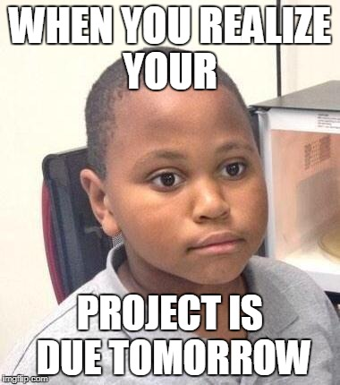 Minor Mistake Marvin Meme | WHEN YOU REALIZE YOUR PROJECT IS DUE TOMORROW | image tagged in memes,minor mistake marvin | made w/ Imgflip meme maker