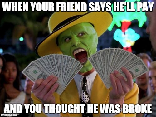 Money Money Meme | WHEN YOUR FRIEND SAYS HE'LL PAY AND YOU THOUGHT HE WAS BROKE | image tagged in memes,money money | made w/ Imgflip meme maker