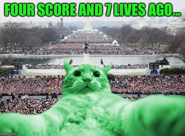 RayCat Inauguration | FOUR SCORE AND 7 LIVES AGO... | image tagged in raycat inauguration | made w/ Imgflip meme maker