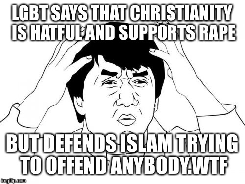 Jackie Chan WTF Meme | LGBT SAYS THAT CHRISTIANITY IS HATFUL AND SUPPORTS **PE BUT DEFENDS ISLAM TRYING TO OFFEND ANYBODY.WTF | image tagged in memes,jackie chan wtf | made w/ Imgflip meme maker