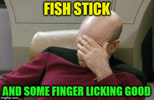 Captain Picard Facepalm Meme | FISH STICK AND SOME FINGER LICKING GOOD | image tagged in memes,captain picard facepalm | made w/ Imgflip meme maker