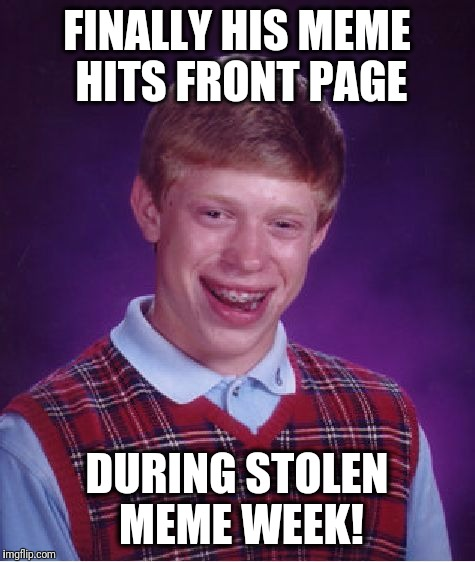 Bad Luck Brian Meme | FINALLY HIS MEME HITS FRONT PAGE DURING STOLEN MEME WEEK! | image tagged in memes,bad luck brian | made w/ Imgflip meme maker