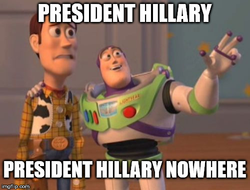 Still not president | PRESIDENT HILLARY PRESIDENT HILLARY NOWHERE | image tagged in x,x everywhere,x x everywhere,hillary clinton 2016,hillary clinton fail,hillary sucks | made w/ Imgflip meme maker