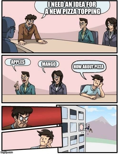 Boardroom Meeting Suggestion Meme | I NEED AN IDEA FOR A NEW PIZZA TOPPING APPLES MANGO HOW ABOUT PIZZA | image tagged in memes,boardroom meeting suggestion | made w/ Imgflip meme maker