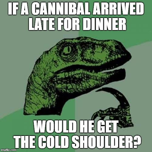 Philosoraptor Meme | IF A CANNIBAL ARRIVED LATE FOR DINNER WOULD HE GET THE COLD SHOULDER? | image tagged in memes,philosoraptor | made w/ Imgflip meme maker