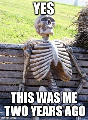 Waiting Skeleton Meme | YES THIS WAS ME TWO YEARS AGO | image tagged in memes,waiting skeleton | made w/ Imgflip meme maker