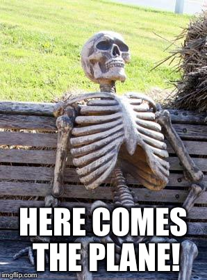 Waiting Skeleton Meme | HERE COMES THE PLANE! | image tagged in memes,waiting skeleton | made w/ Imgflip meme maker