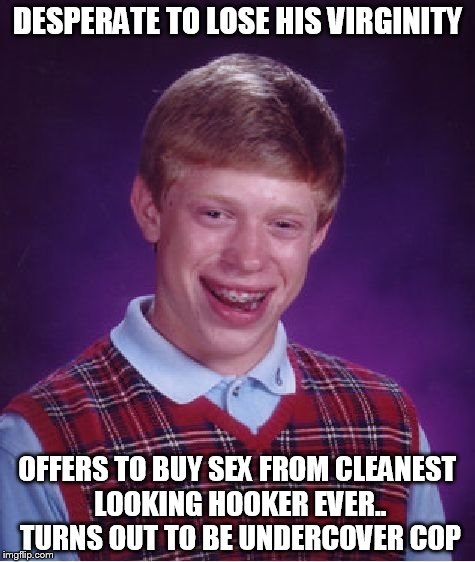 Bad Luck Brian Meme | DESPERATE TO LOSE HIS VIRGINITY OFFERS TO BUY SEX FROM CLEANEST LOOKING HOOKER EVER.. TURNS OUT TO BE UNDERCOVER COP | image tagged in memes,bad luck brian | made w/ Imgflip meme maker