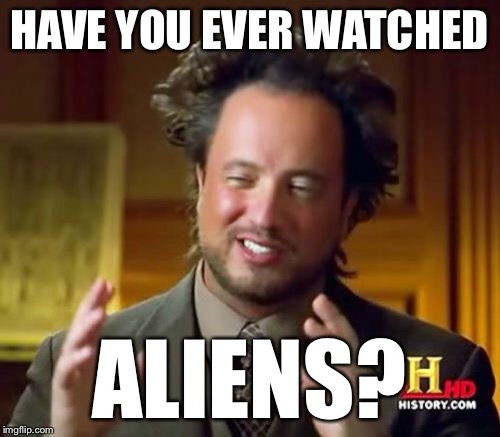 Ancient Aliens Meme | HAVE YOU EVER WATCHED ALIENS? | image tagged in memes,ancient aliens | made w/ Imgflip meme maker