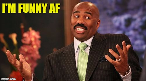 Steve Harvey Meme | I'M FUNNY AF | image tagged in memes,steve harvey | made w/ Imgflip meme maker