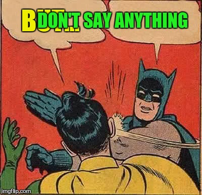 Batman Slapping Robin Meme | BUT... DON'T SAY ANYTHING | image tagged in memes,batman slapping robin | made w/ Imgflip meme maker