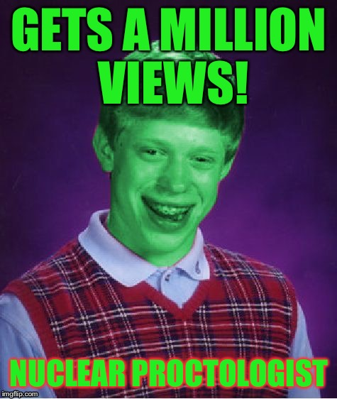 Have to be seen by the Doctor | GETS A MILLION VIEWS! NUCLEAR PROCTOLOGIST | image tagged in bad luck brian radioactive,memes | made w/ Imgflip meme maker