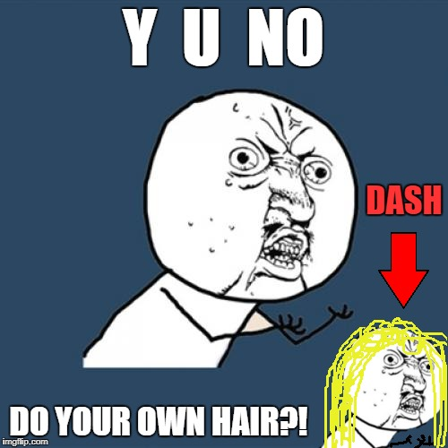 Y  U  NO DO YOUR OWN HAIR?! DASH | made w/ Imgflip meme maker