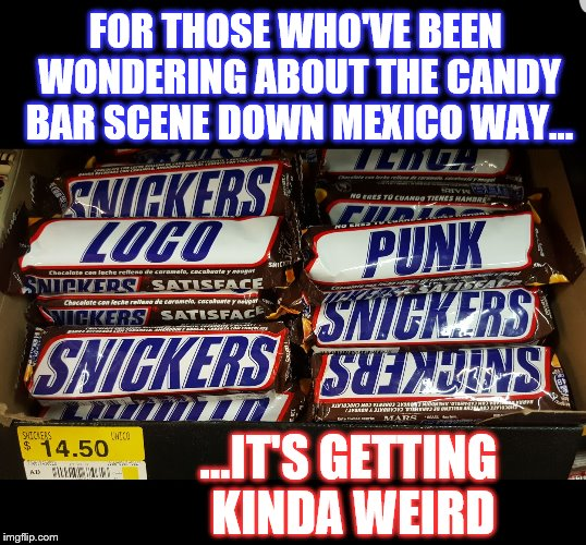 Genuine Mexican Wal-Mart Photography | FOR THOSE WHO'VE BEEN WONDERING ABOUT THE CANDY BAR SCENE DOWN MEXICO WAY... ...IT'S GETTING KINDA WEIRD | image tagged in snickers mexico,memes,funny,phunny,snickers,mexico | made w/ Imgflip meme maker